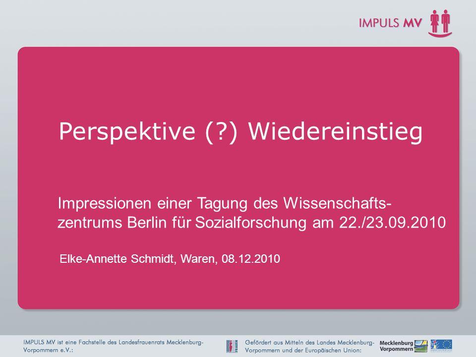 Elke-Annette Schmidt, Waren, 08.12.2010 Perspektive (?) Wiedereinstieg Impressionen einer Tagung des Wissenschafts- zentrums Berlin für Sozialforschun