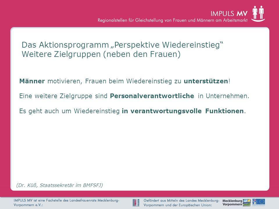 Das Aktionsprogramm Perspektive Wiedereinstieg Weitere Zielgruppen (neben den Frauen) (Dr. Küß, Staatssekretär im BMFSFJ) Männer motivieren, Frauen be
