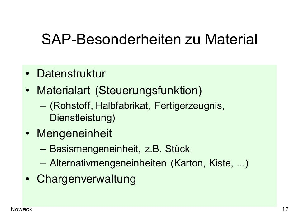 Nowack12 SAP-Besonderheiten zu Material Datenstruktur Materialart (Steuerungsfunktion) –(Rohstoff, Halbfabrikat, Fertigerzeugnis, Dienstleistung) Mengeneinheit –Basismengeneinheit, z.B.