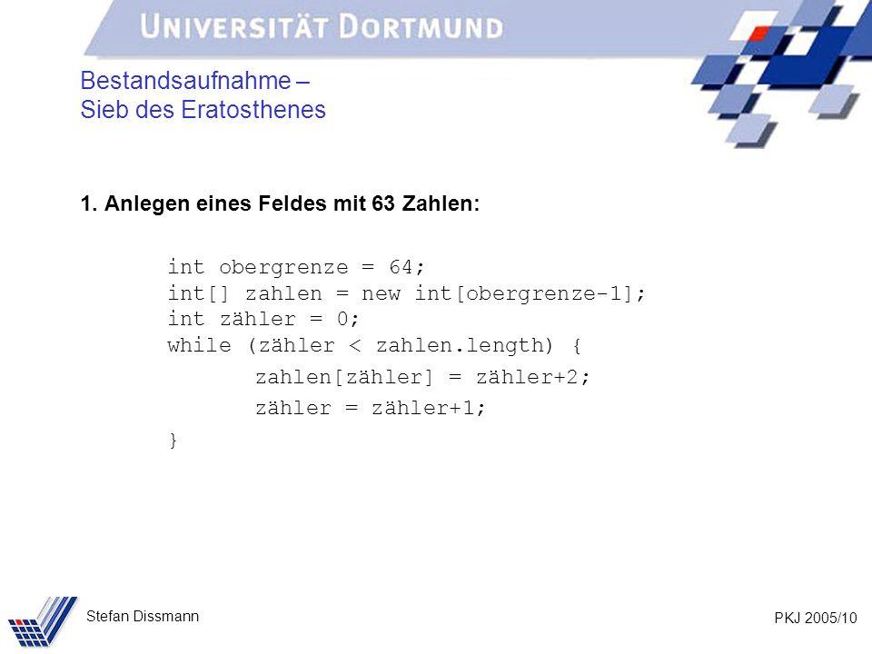 PKJ 2005/10 Stefan Dissmann Bestandsaufnahme – Sieb des Eratosthenes 1. Anlegen eines Feldes mit 63 Zahlen: int obergrenze = 64; int[] zahlen = new in