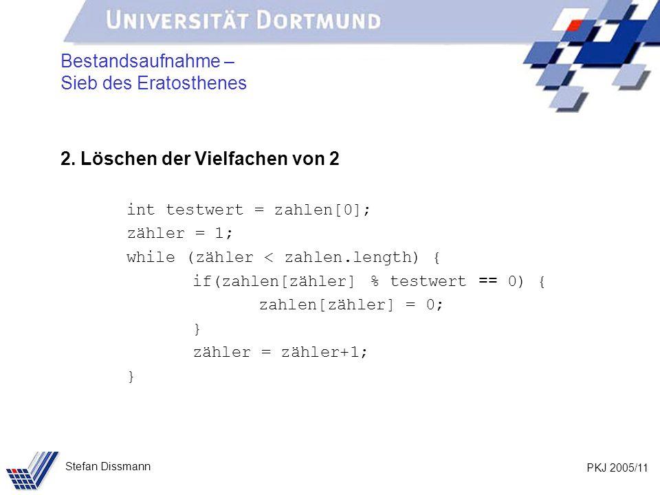 PKJ 2005/11 Stefan Dissmann Bestandsaufnahme – Sieb des Eratosthenes 2. Löschen der Vielfachen von 2 int testwert = zahlen[0]; zähler = 1; while (zähl