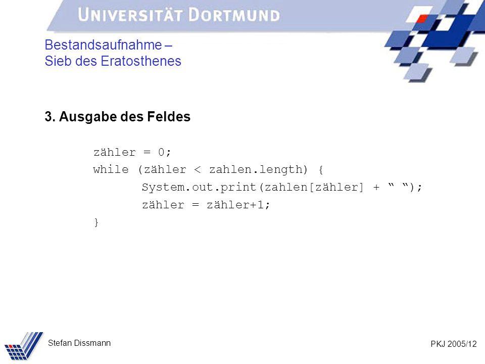 PKJ 2005/12 Stefan Dissmann Bestandsaufnahme – Sieb des Eratosthenes 3. Ausgabe des Feldes zähler = 0; while (zähler < zahlen.length) { System.out.pri