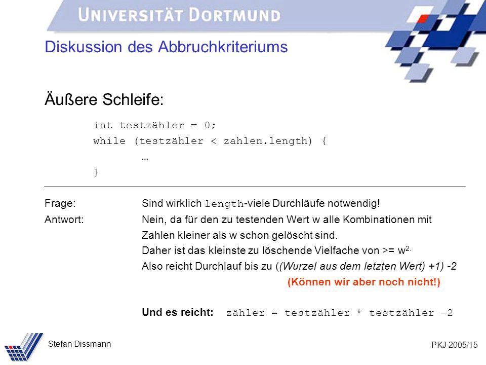 PKJ 2005/15 Stefan Dissmann Diskussion des Abbruchkriteriums Äußere Schleife: int testzähler = 0; while (testzähler < zahlen.length) { … } Frage: Sind