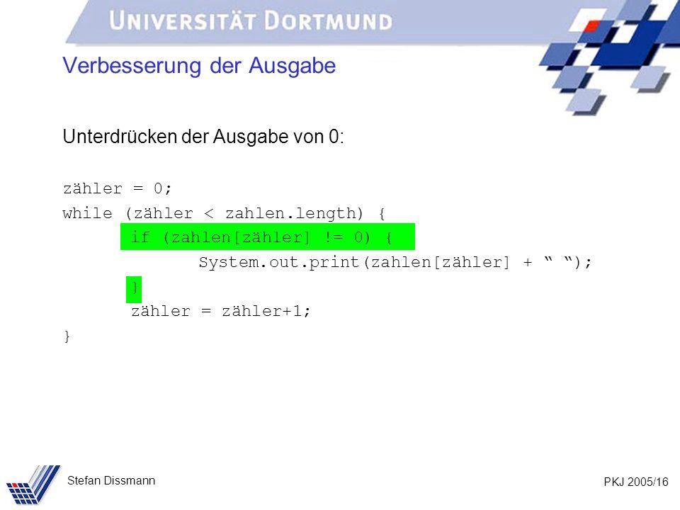 PKJ 2005/16 Stefan Dissmann Verbesserung der Ausgabe Unterdrücken der Ausgabe von 0: zähler = 0; while (zähler < zahlen.length) { if (zahlen[zähler] !