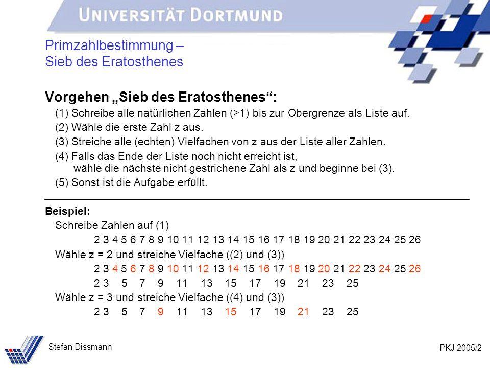 PKJ 2005/13 Stefan Dissmann Erinnerung – Sieb des Eratosthenes Index 0 1 2 3 4 5 6 7 8 9 10 11 12 13 14 15 16 … 22 23 24 Wert 2 3 4 5 6 7 8 9 10 11 12 13 14 15 16 17 18 24 25 26 Wähle 0 und setze ab 1 (=0+1) alle Vielfachen von zahlen[0] auf 0.