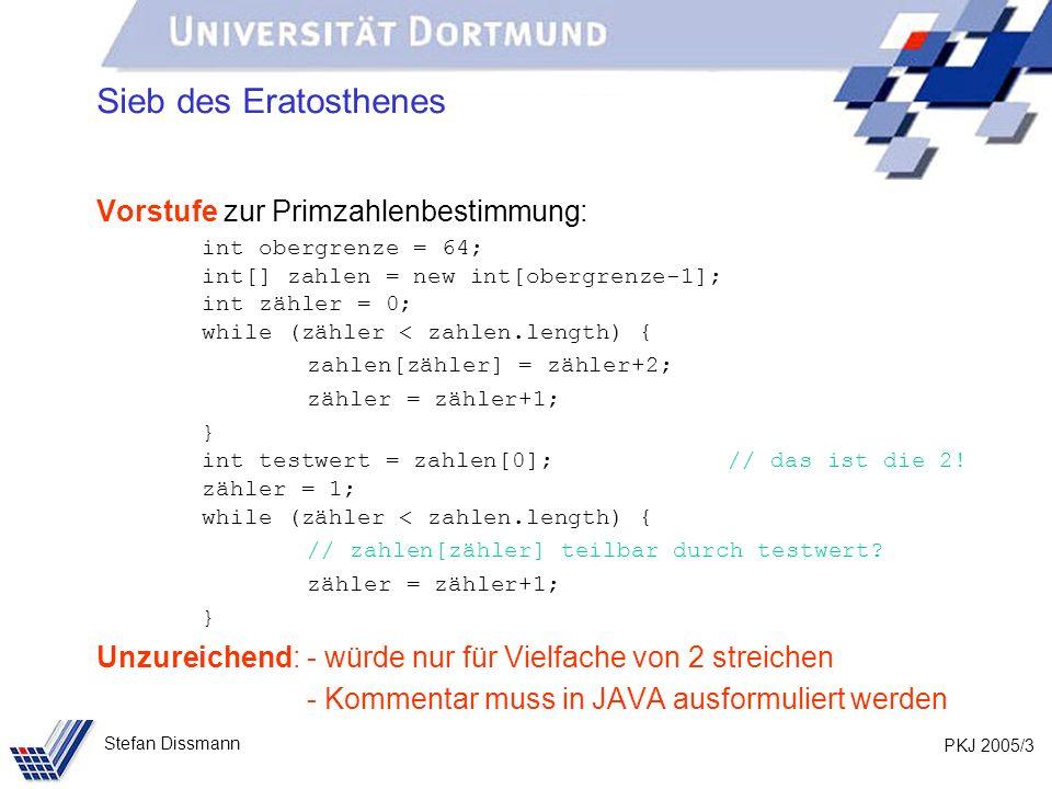 PKJ 2005/14 Stefan Dissmann Sieb des Eratosthenes Löschen aller Vielfachen int testzähler = 0; while (testzähler < zahlen.length) { if (zahlen[testzähler] != 0) { zähler = testzähler + 1; while (zähler < zahlen.length) { if (zahlen[zähler] % zahlen[testzähler] == 0) { zahlen[zähler] = 0; } zähler = zähler+1; } testzähler = testzähler + 1; }
