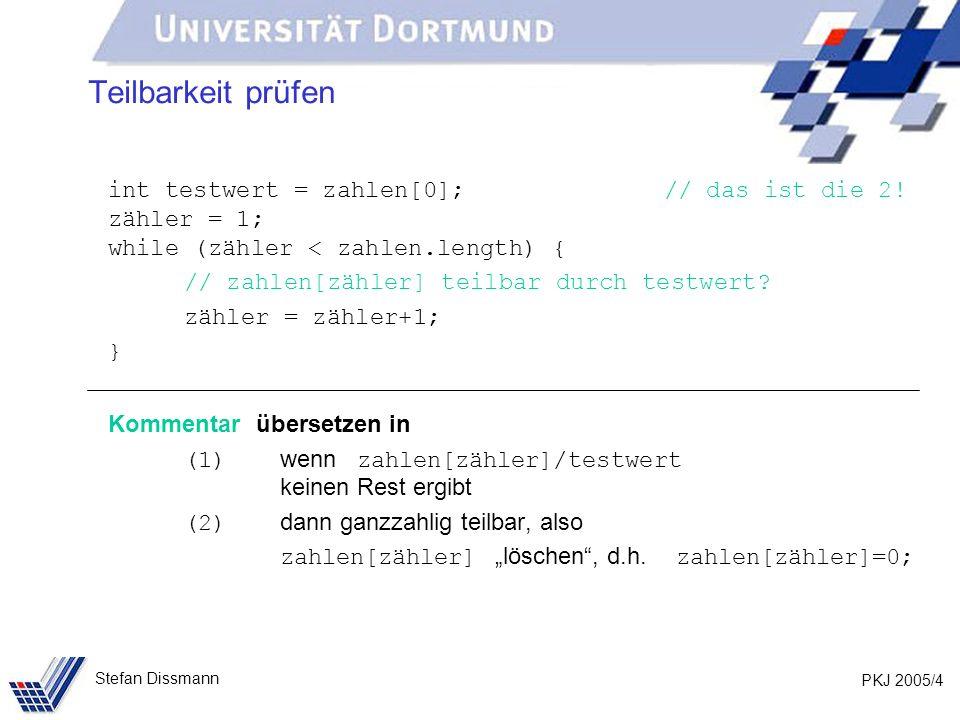 PKJ 2005/4 Stefan Dissmann Teilbarkeit prüfen int testwert = zahlen[0]; // das ist die 2! zähler = 1; while (zähler < zahlen.length) { // zahlen[zähle