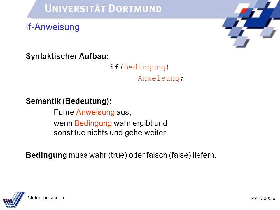 PKJ 2005/6 Stefan Dissmann If-Anweisung Syntaktischer Aufbau: if(Bedingung) Anweisung; Semantik (Bedeutung): Führe Anweisung aus, wenn Bedingung wahr