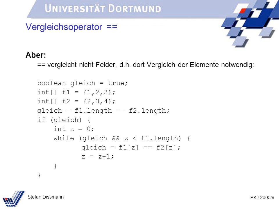 PKJ 2005/9 Stefan Dissmann Vergleichsoperator == Aber: == vergleicht nicht Felder, d.h. dort Vergleich der Elemente notwendig: boolean gleich = true;