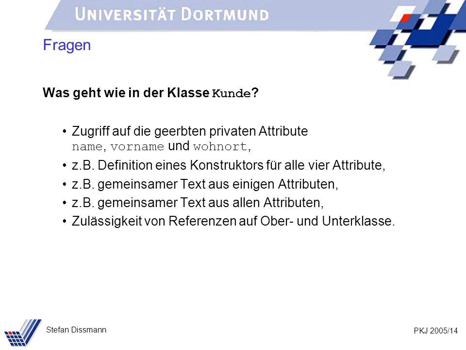 PKJ 2005/14 Stefan Dissmann Fragen Was geht wie in der Klasse Kunde ? Zugriff auf die geerbten privaten Attribute name, vorname und wohnort, z.B. Defi
