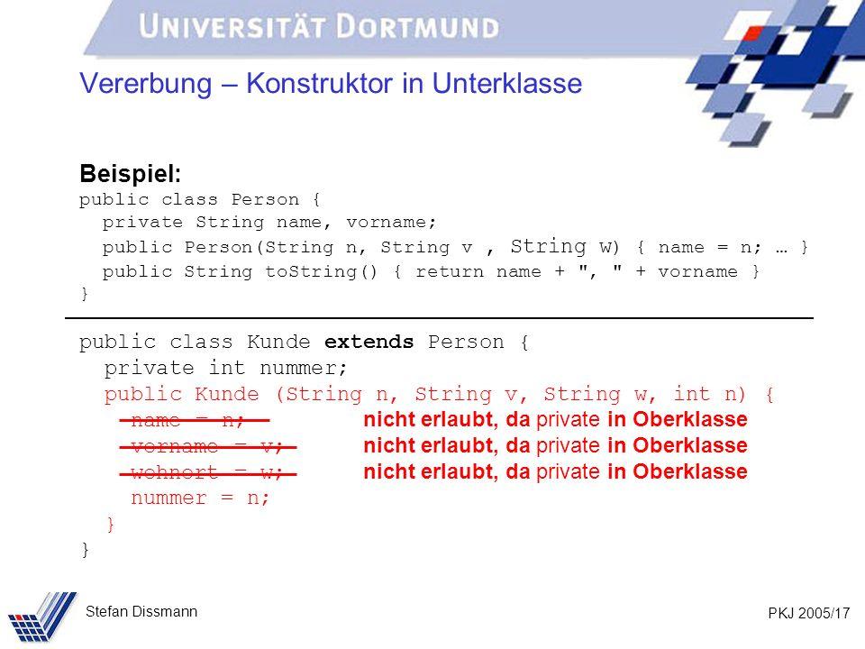 PKJ 2005/17 Stefan Dissmann Vererbung – Konstruktor in Unterklasse Beispiel: public class Person { private String name, vorname; public Person(String