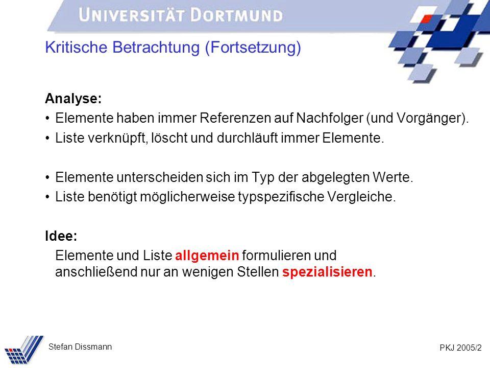 PKJ 2005/33 Stefan Dissmann Referenzen auf Ober- und Unterklassen Beispiel: Person p = new Person (Meier, Jana, Dortmund); Kunde k = new Kunde (Schmidt, Axel, Bochum, 103); // Methoden in beiden Klassen vereinbart System.out.println(p.toString()); System.out.println(k.toString()); // Methode aus Person vererbt System.out.println(p.gibOrt()); System.out.println(k.gibOrt()); // Methode nur in Kunde k.aendereOrt(103, Unna);