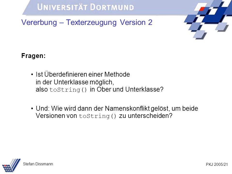 PKJ 2005/21 Stefan Dissmann Vererbung – Texterzeugung Version 2 Fragen: Ist Überdefinieren einer Methode in der Unterklasse möglich, also toString() i