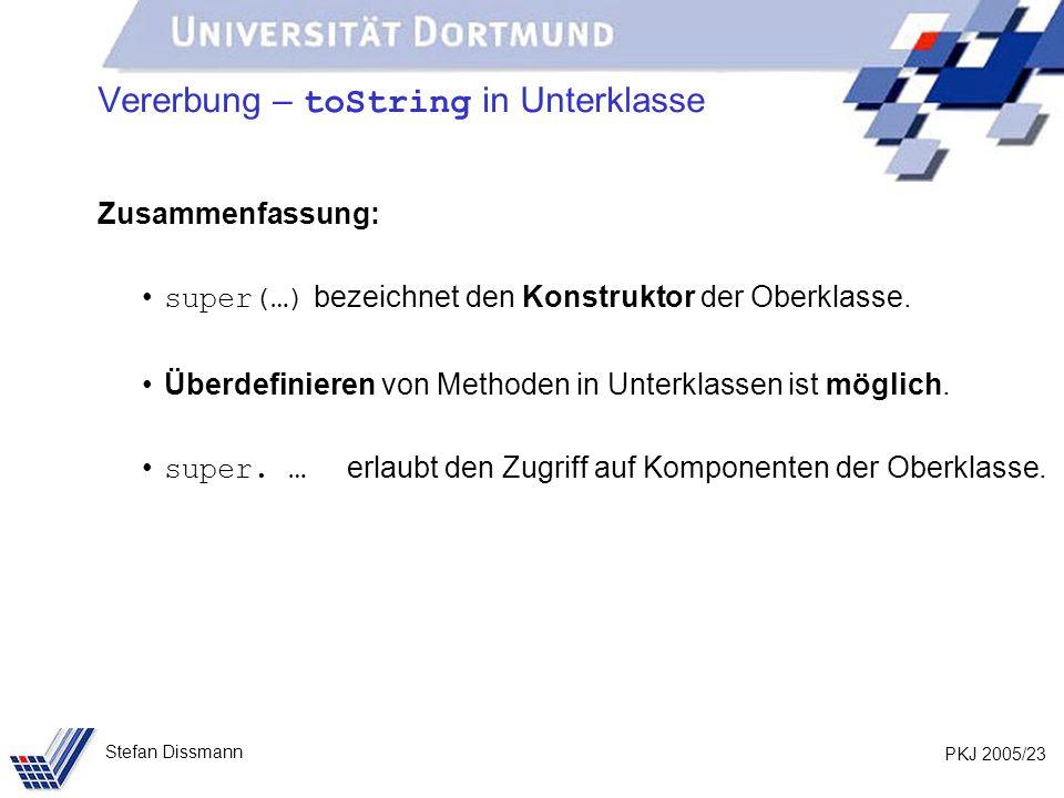 PKJ 2005/23 Stefan Dissmann Vererbung – toString in Unterklasse Zusammenfassung: super(…) bezeichnet den Konstruktor der Oberklasse. Überdefinieren vo