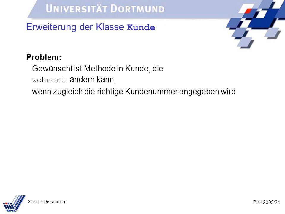 PKJ 2005/24 Stefan Dissmann Erweiterung der Klasse Kunde Problem: Gewünscht ist Methode in Kunde, die wohnort ändern kann, wenn zugleich die richtige