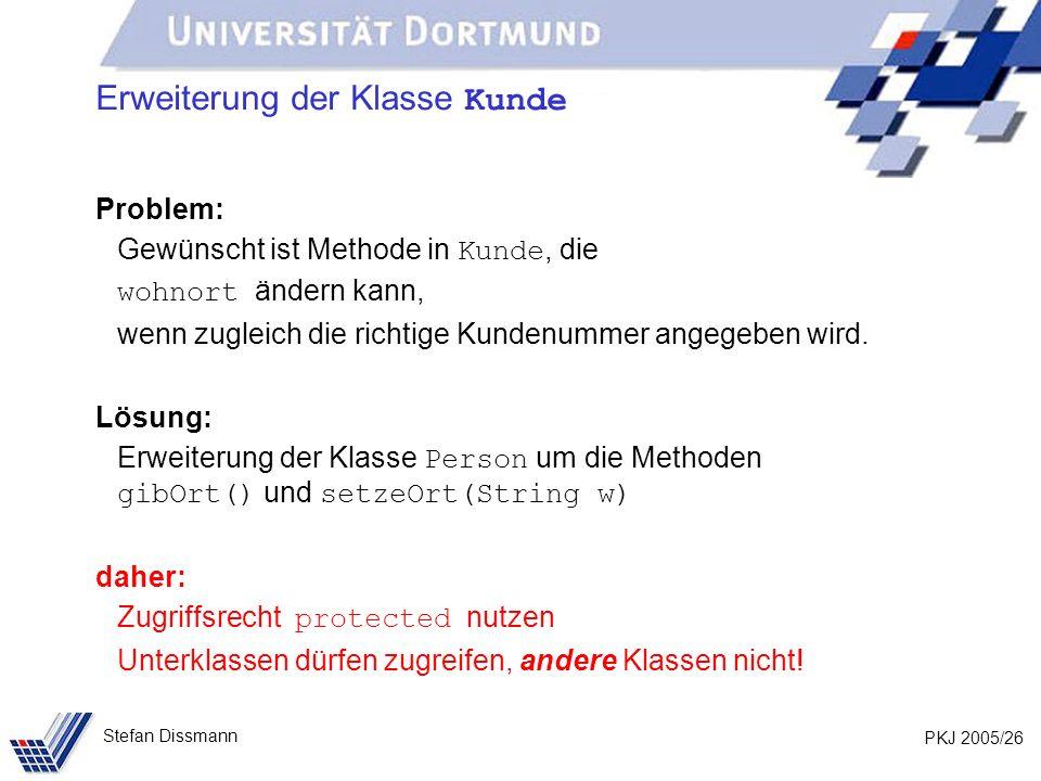 PKJ 2005/26 Stefan Dissmann Erweiterung der Klasse Kunde Problem: Gewünscht ist Methode in Kunde, die wohnort ändern kann, wenn zugleich die richtige
