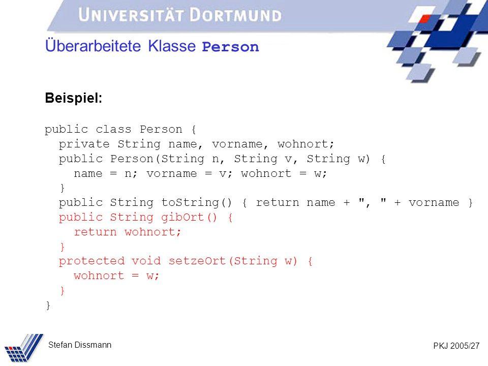 PKJ 2005/27 Stefan Dissmann Überarbeitete Klasse Person Beispiel: public class Person { private String name, vorname, wohnort; public Person(String n,
