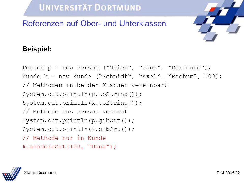 PKJ 2005/32 Stefan Dissmann Referenzen auf Ober- und Unterklassen Beispiel: Person p = new Person (Meier, Jana, Dortmund); Kunde k = new Kunde (Schmid