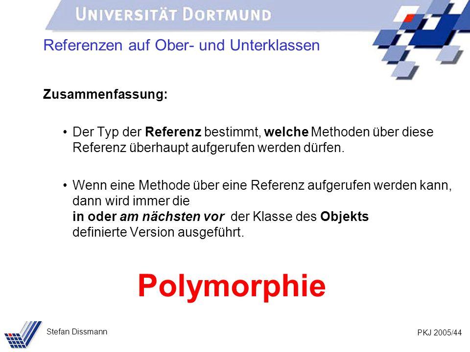 PKJ 2005/44 Stefan Dissmann Referenzen auf Ober- und Unterklassen Zusammenfassung: Der Typ der Referenz bestimmt, welche Methoden über diese Referenz