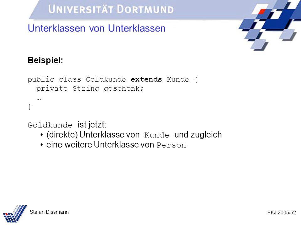 PKJ 2005/52 Stefan Dissmann Unterklassen von Unterklassen Beispiel: public class Goldkunde extends Kunde { private String geschenk; … } Goldkunde ist