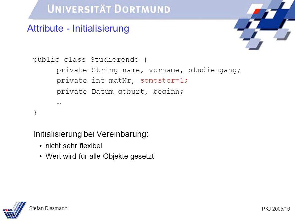 PKJ 2005/16 Stefan Dissmann Attribute - Initialisierung public class Studierende { private String name, vorname, studiengang; private int matNr, semes