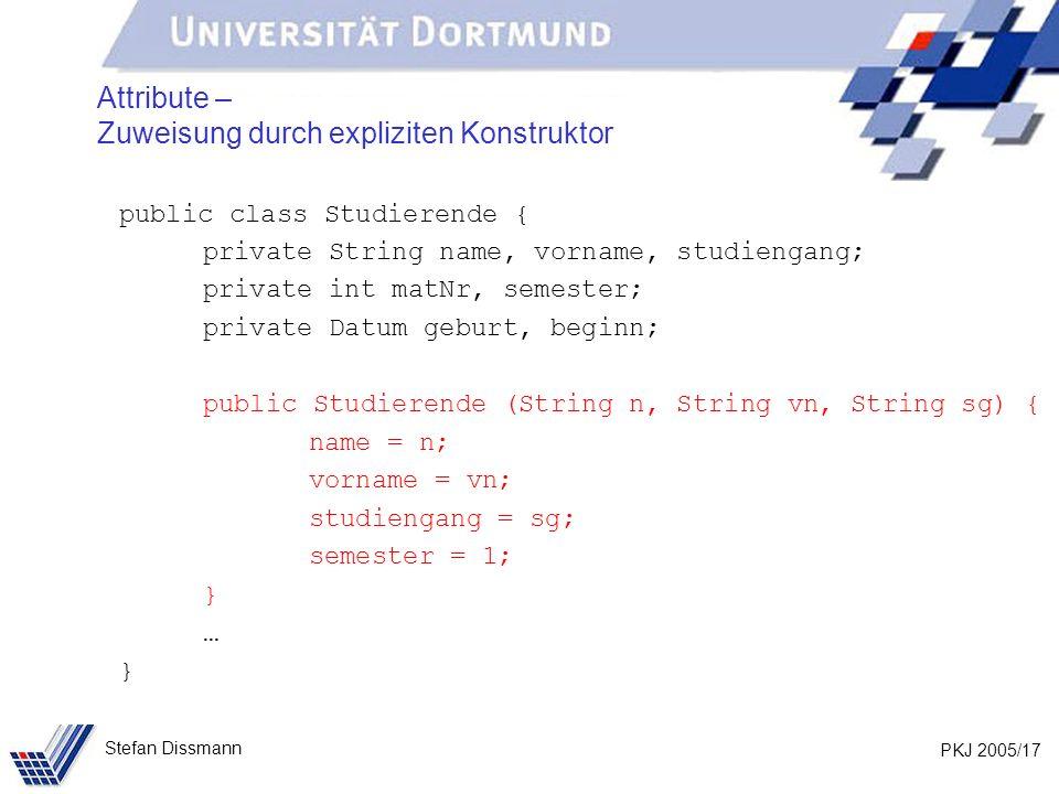 PKJ 2005/17 Stefan Dissmann Attribute – Zuweisung durch expliziten Konstruktor public class Studierende { private String name, vorname, studiengang; p
