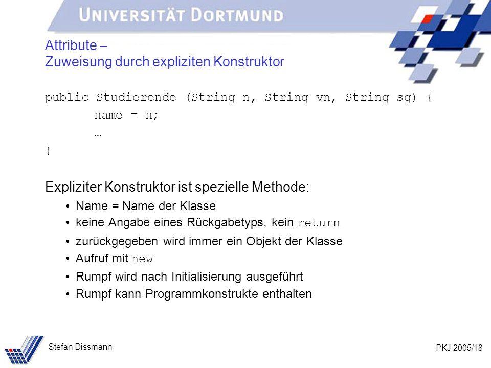 PKJ 2005/18 Stefan Dissmann Attribute – Zuweisung durch expliziten Konstruktor public Studierende (String n, String vn, String sg) { name = n; … } Exp