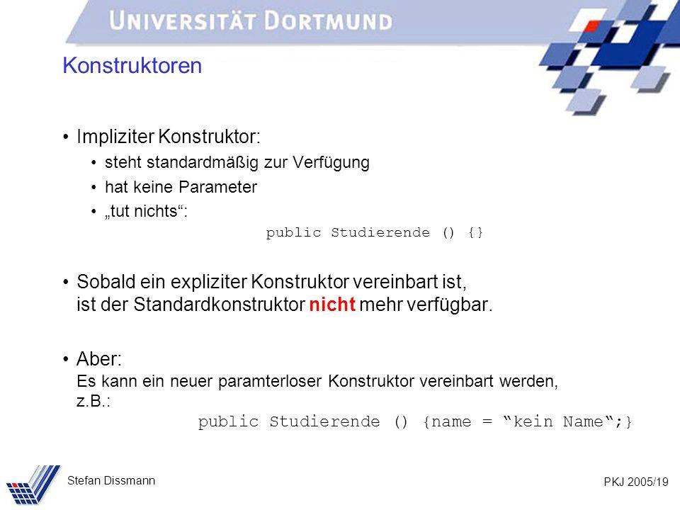 PKJ 2005/19 Stefan Dissmann Konstruktoren Impliziter Konstruktor: steht standardmäßig zur Verfügung hat keine Parameter tut nichts: public Studierende