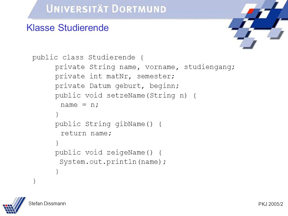 PKJ 2005/3 Stefan Dissmann Klasse Studierende public class TestStud { public static void main(String[] args) { Studierende stud1, stud2; stud1 = new Studierende(); stud1.setzeName( Schmidt ); stud2 = stud1; stud2.setzeName( Müller ); stud1.zeigeName(); stud2.zeigeName(); }