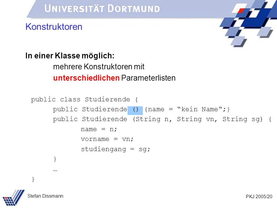 PKJ 2005/20 Stefan Dissmann Konstruktoren In einer Klasse möglich: mehrere Konstruktoren mit unterschiedlichen Parameterlisten public class Studierend