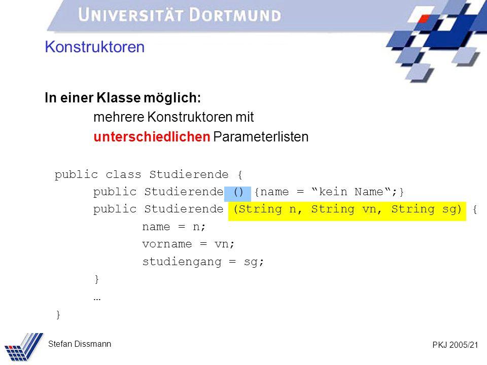 PKJ 2005/21 Stefan Dissmann Konstruktoren In einer Klasse möglich: mehrere Konstruktoren mit unterschiedlichen Parameterlisten public class Studierend
