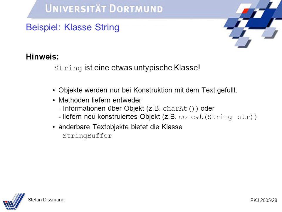 PKJ 2005/28 Stefan Dissmann Beispiel: Klasse String Hinweis: String ist eine etwas untypische Klasse! Objekte werden nur bei Konstruktion mit dem Text