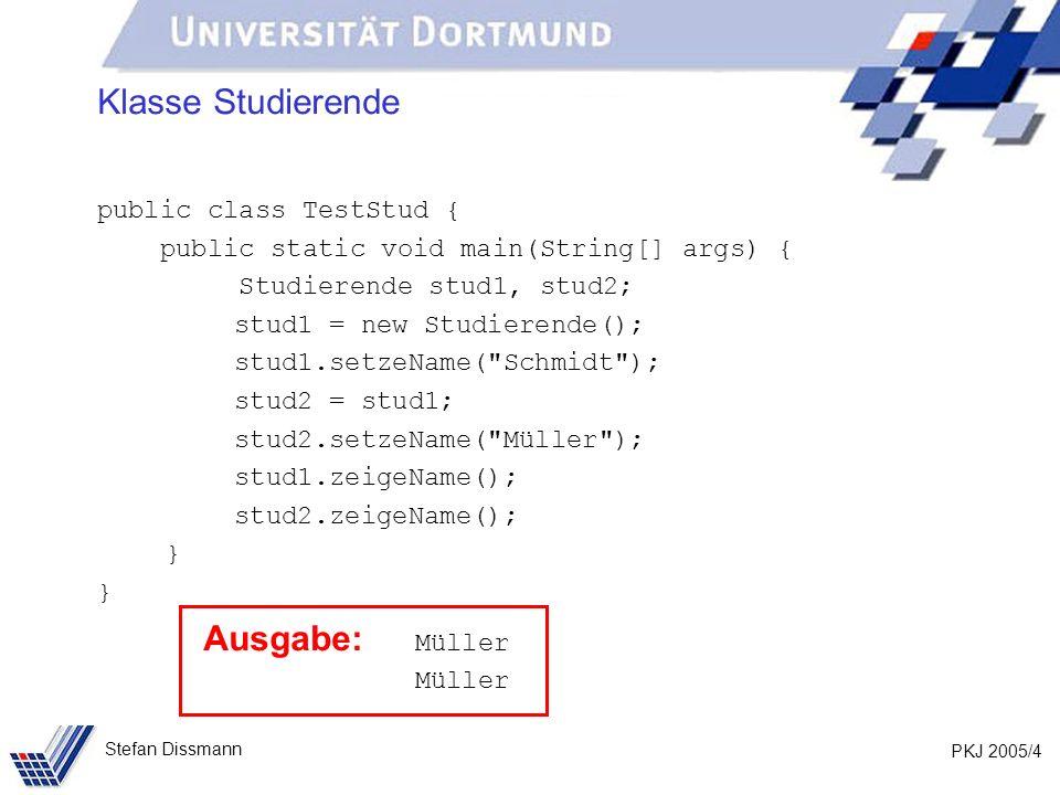 PKJ 2005/4 Stefan Dissmann Klasse Studierende public class TestStud { public static void main(String[] args) { Studierende stud1, stud2; stud1 = new Studierende(); stud1.setzeName( Schmidt ); stud2 = stud1; stud2.setzeName( Müller ); stud1.zeigeName(); stud2.zeigeName(); } Ausgabe: Müller Müller
