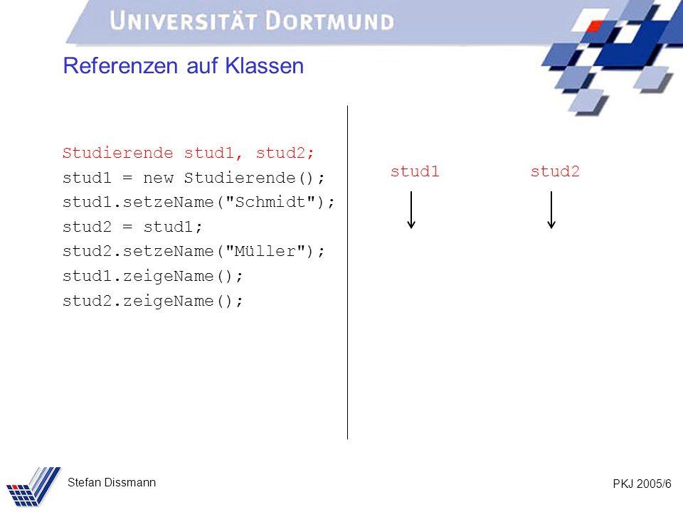 PKJ 2005/6 Stefan Dissmann Referenzen auf Klassen Studierende stud1, stud2; stud1 = new Studierende(); stud1.setzeName( Schmidt ); stud2 = stud1; stud2.setzeName( Müller ); stud1.zeigeName(); stud2.zeigeName(); stud1stud2