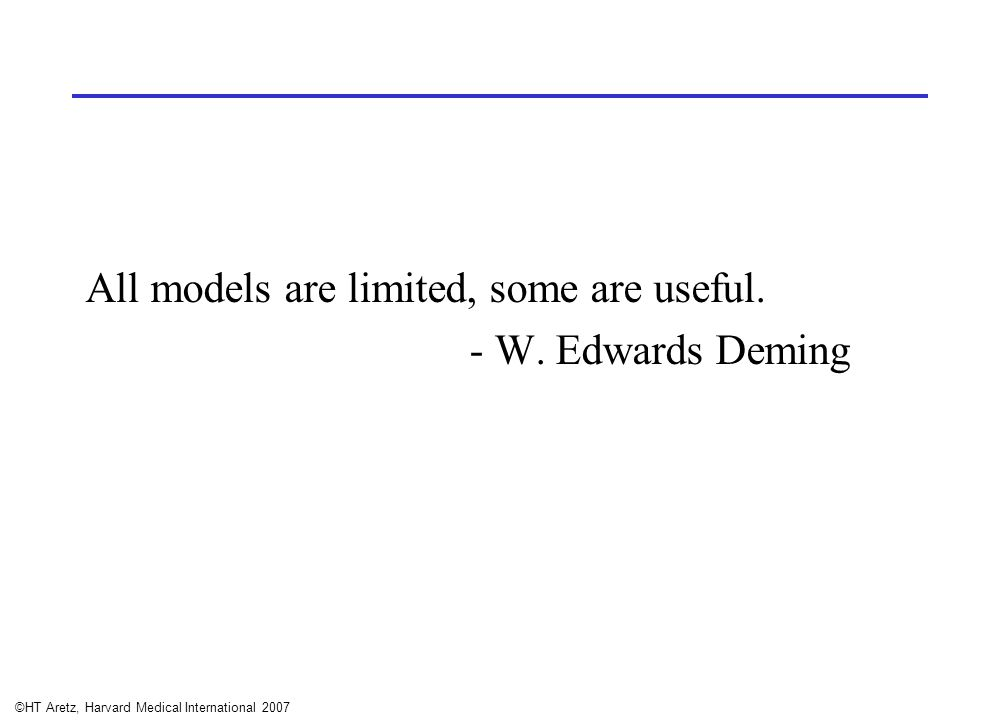 ©HT Aretz, Harvard Medical International 2007 All models are limited, some are useful. - W. Edwards Deming