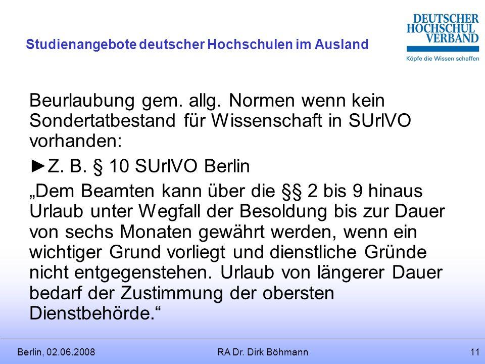 Berlin, 02.06.2008RA Dr. Dirk Böhmann10 Studienangebote deutscher Hochschulen im Ausland Folge: Beurlaubung? (=Entsendung) Voraussetzungen: § 5 SUrlVO