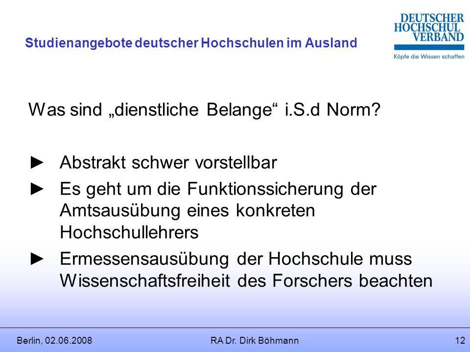 Berlin, 02.06.2008RA Dr. Dirk Böhmann11 Studienangebote deutscher Hochschulen im Ausland Beurlaubung gem. allg. Normen wenn kein Sondertatbestand für