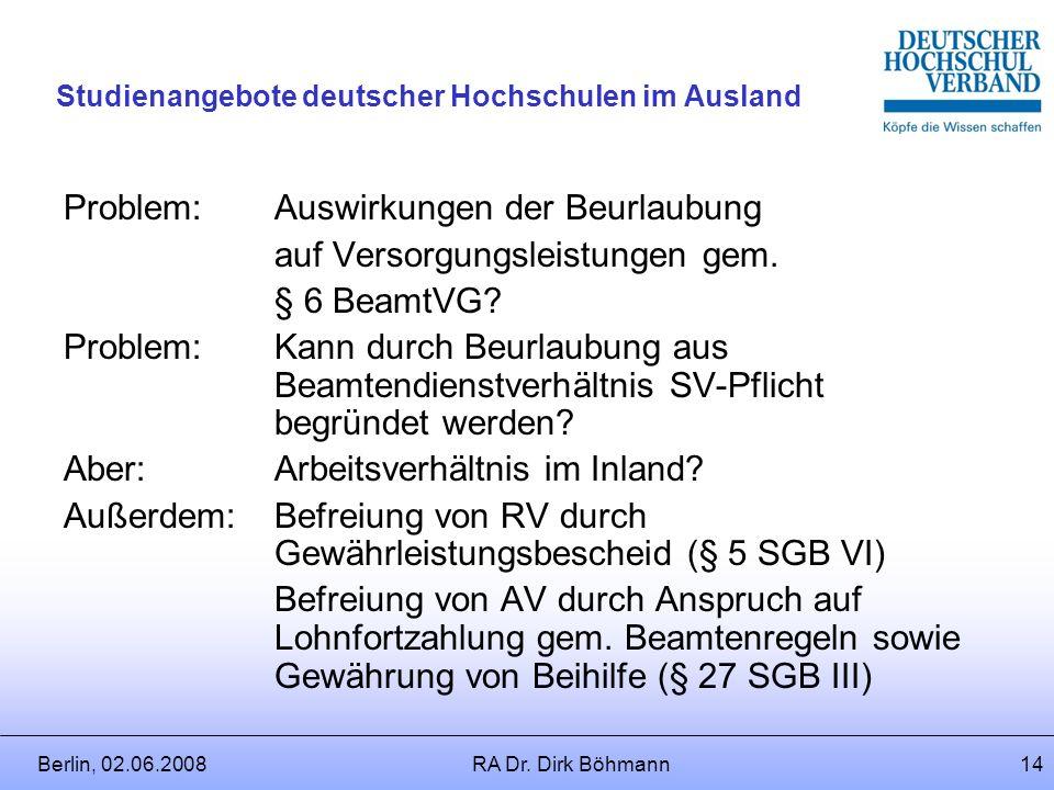 Berlin, 02.06.2008RA Dr. Dirk Böhmann13 Studienangebote deutscher Hochschulen im Ausland Rechtsfolgen der Beurlaubung: Entfall der Bezüge (Regelmäßig)