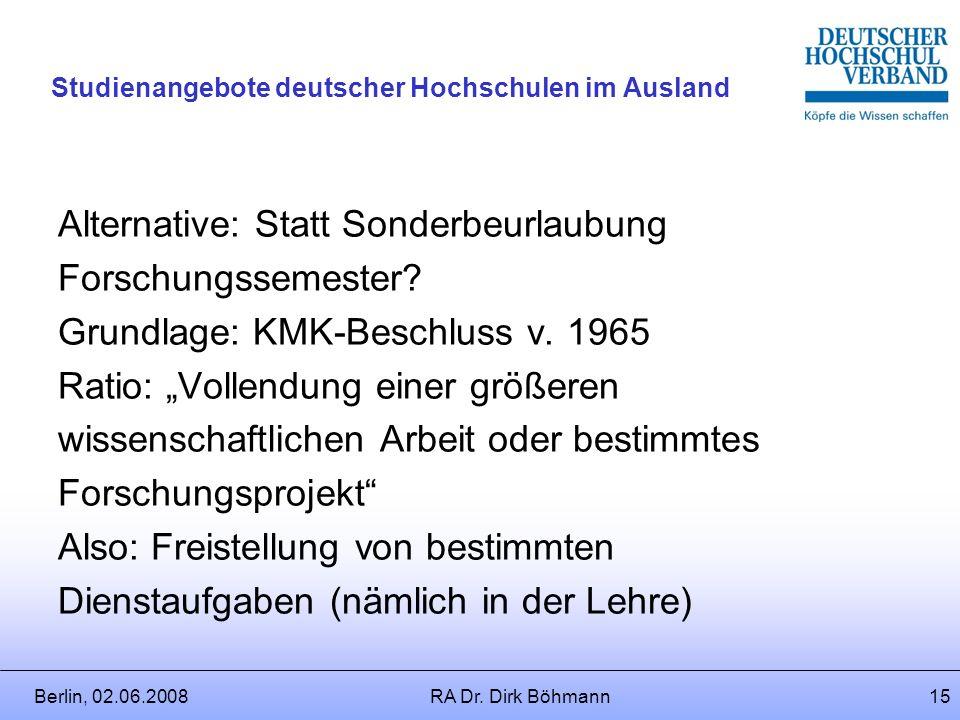 Berlin, 02.06.2008RA Dr. Dirk Böhmann14 Studienangebote deutscher Hochschulen im Ausland Problem: Auswirkungen der Beurlaubung auf Versorgungsleistung