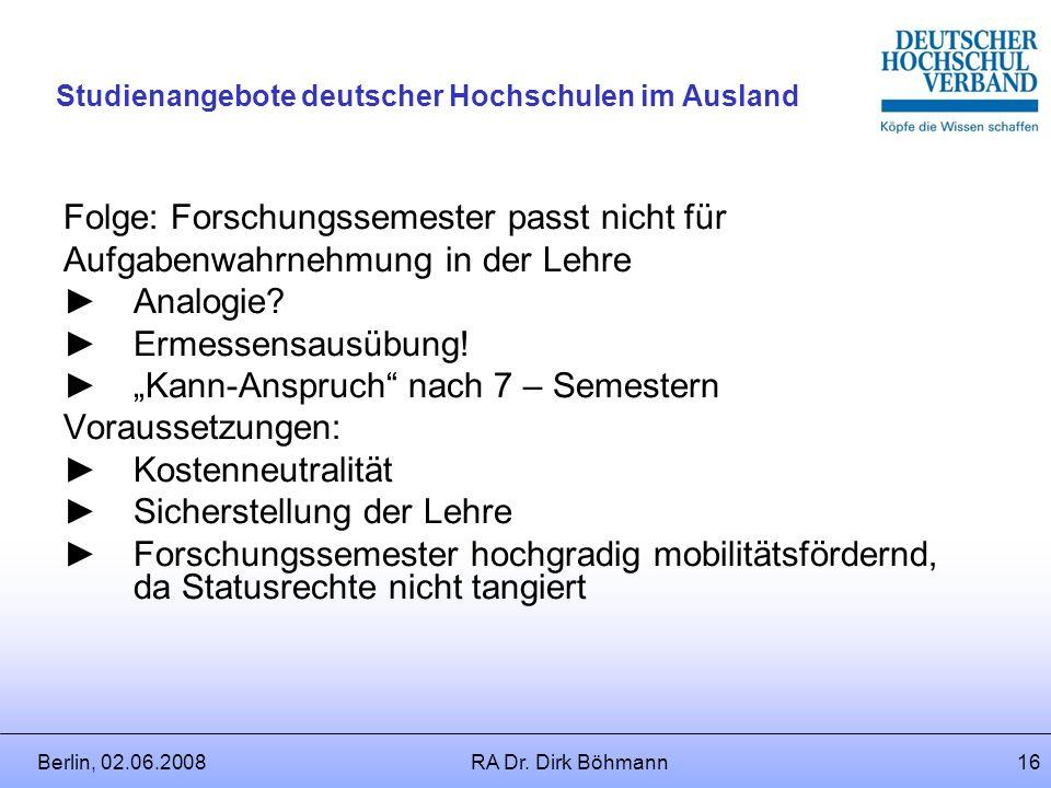 Berlin, 02.06.2008RA Dr. Dirk Böhmann15 Studienangebote deutscher Hochschulen im Ausland Alternative: Statt Sonderbeurlaubung Forschungssemester? Grun
