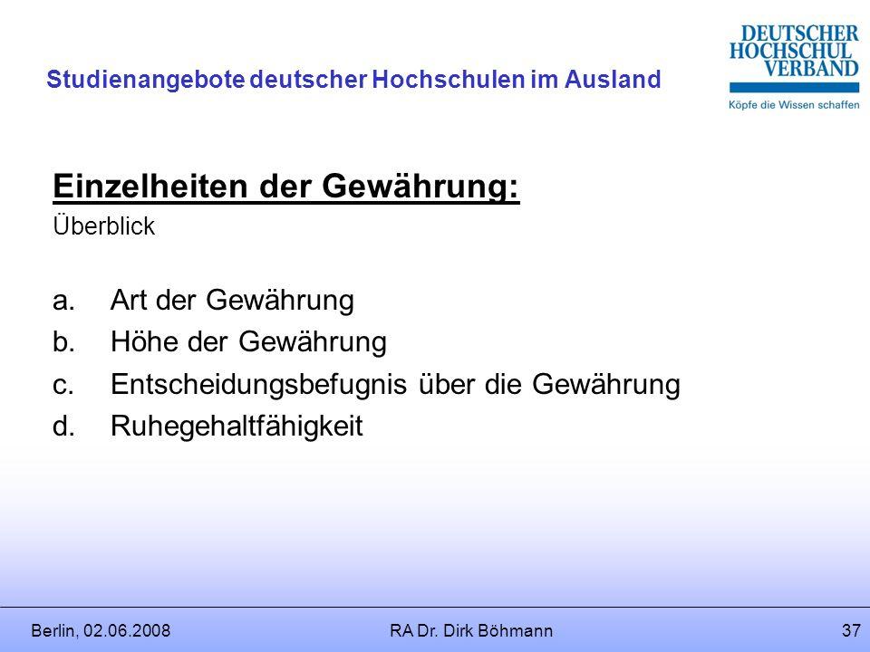 Berlin, 02.06.2008RA Dr. Dirk Böhmann36 Studienangebote deutscher Hochschulen im Ausland Forschungs- und Lehrzulage Voraussetzungen: Einwerbung von Dr