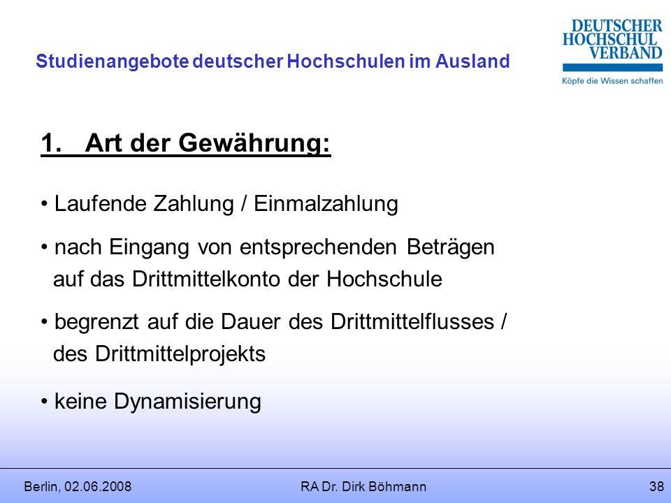 Berlin, 02.06.2008RA Dr. Dirk Böhmann37 Studienangebote deutscher Hochschulen im Ausland Einzelheiten der Gewährung: Überblick a.Art der Gewährung b.H