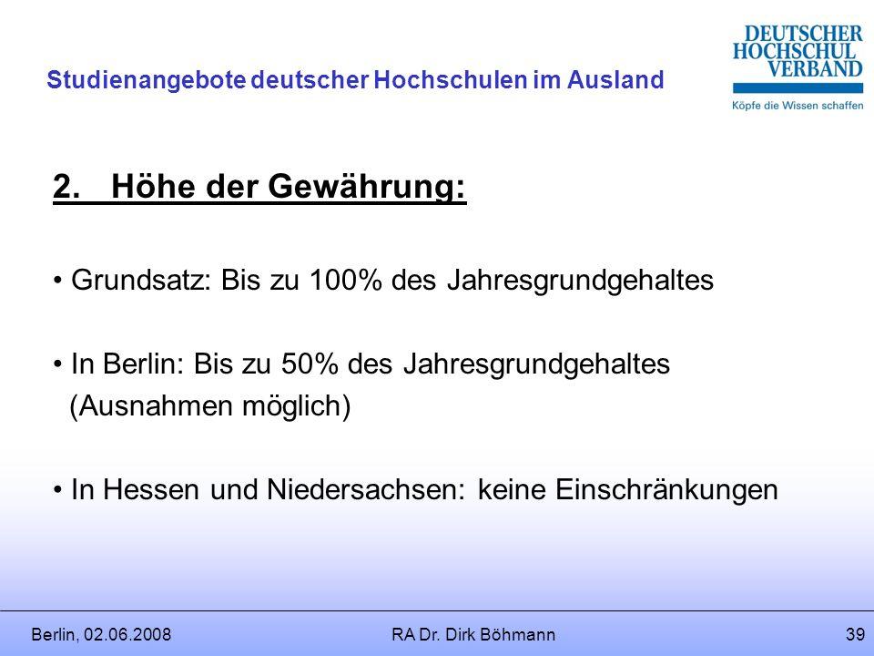 Berlin, 02.06.2008RA Dr. Dirk Böhmann38 Studienangebote deutscher Hochschulen im Ausland 1.Art der Gewährung: Laufende Zahlung / Einmalzahlung nach Ei