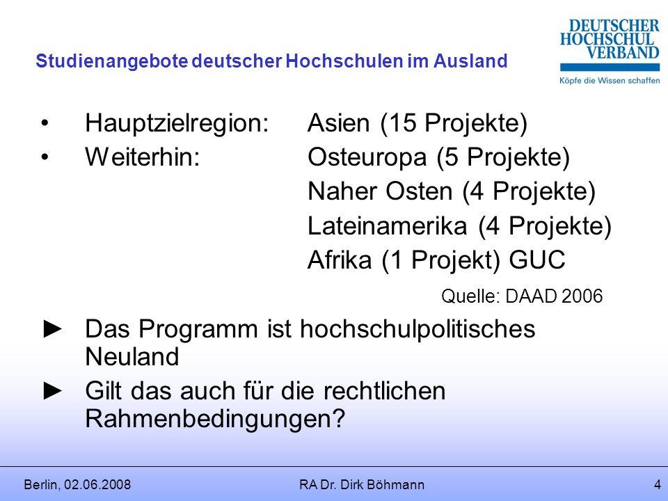 Berlin, 02.06.2008RA Dr. Dirk Böhmann3 Studienangebote deutscher Hochschulen im Ausland 4.Kooperation mit Wirtschaft und Industrie im In- und Ausland