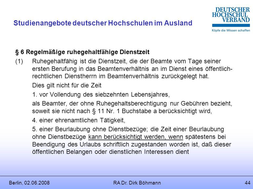 Berlin, 02.06.2008RA Dr. Dirk Böhmann43 Studienangebote deutscher Hochschulen im Ausland Folgen der Entsendung für die Beamtversorgung Rechtsquelle: B
