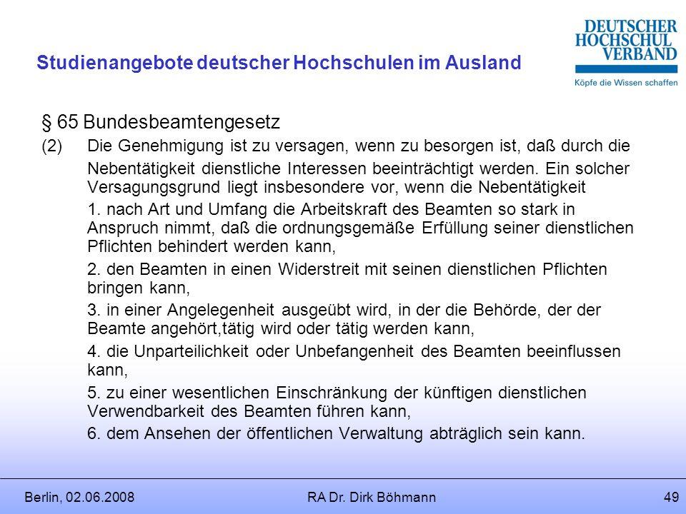 Berlin, 02.06.2008RA Dr. Dirk Böhmann48 Studienangebote deutscher Hochschulen im Ausland § 64 Bundesbeamtengesetz (1)Der Beamte ist verpflichtet, auf