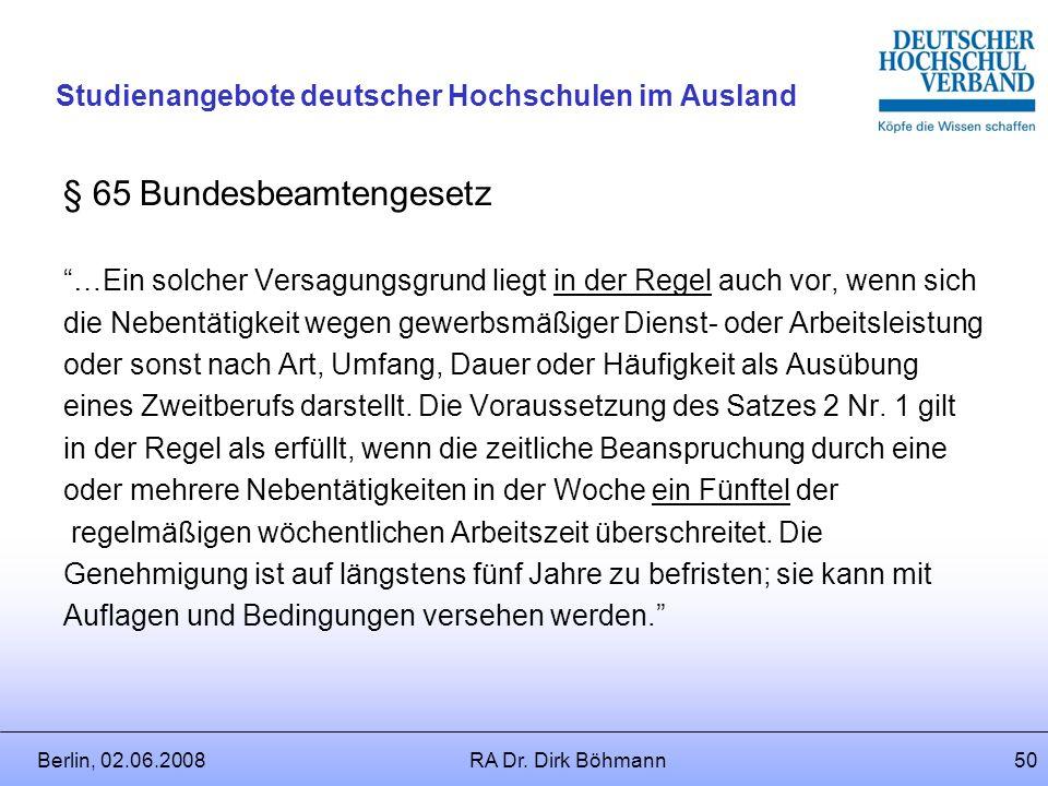 Berlin, 02.06.2008RA Dr. Dirk Böhmann49 Studienangebote deutscher Hochschulen im Ausland § 65 Bundesbeamtengesetz (2)Die Genehmigung ist zu versagen,