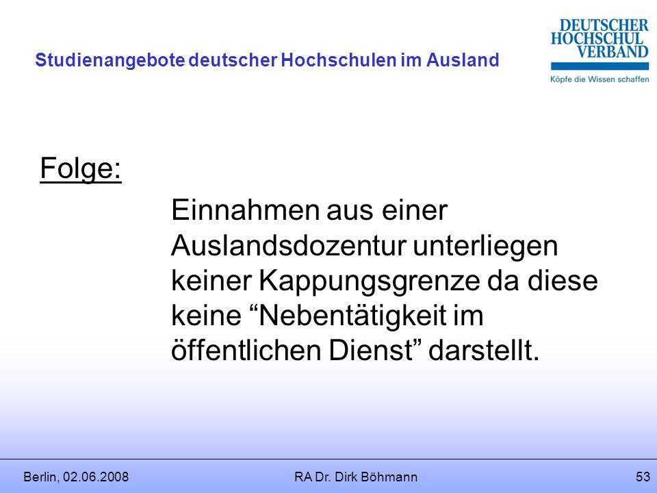 Berlin, 02.06.2008RA Dr. Dirk Böhmann52 Studienangebote deutscher Hochschulen im Ausland Falls Auslandsdozentur als Nebentätigkeit genehmigt wird, wel