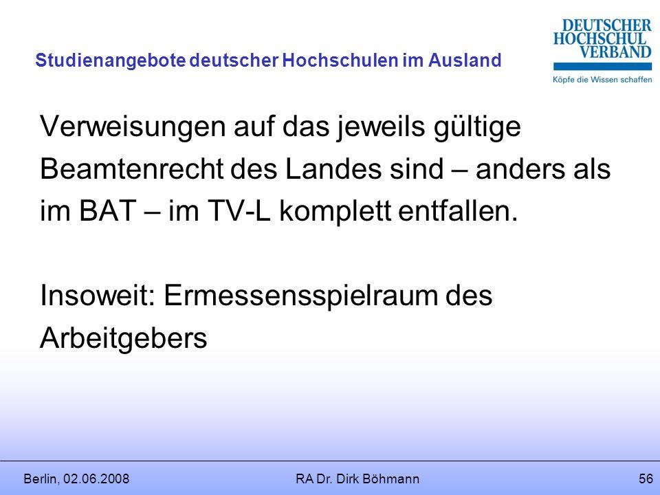 Berlin, 02.06.2008RA Dr. Dirk Böhmann55 Studienangebote deutscher Hochschulen im Ausland § 3 TV-L (4) Nebentätigkeiten gegen Entgelt haben die Beschäf