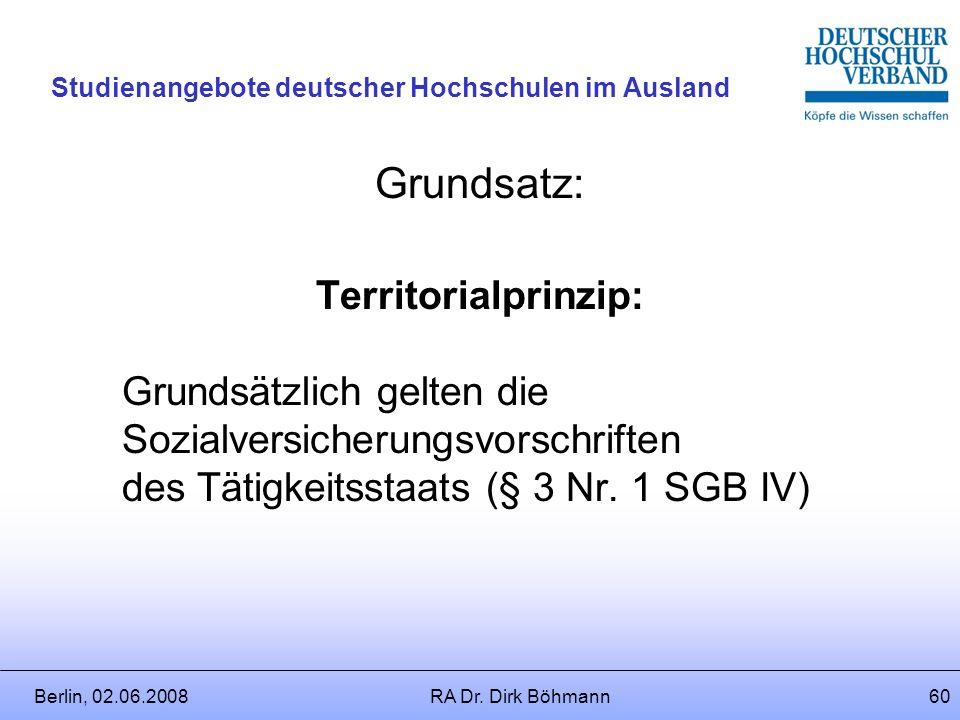 Berlin, 02.06.2008RA Dr. Dirk Böhmann59 Studienangebote deutscher Hochschulen im Ausland Sind weder SVA´s noch die EU-VO 1408/71 anzuwenden, ist Deuts